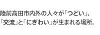 陸前高田市内外の人々が「つどい」、「交流」と「にぎわい」が生まれる場所。